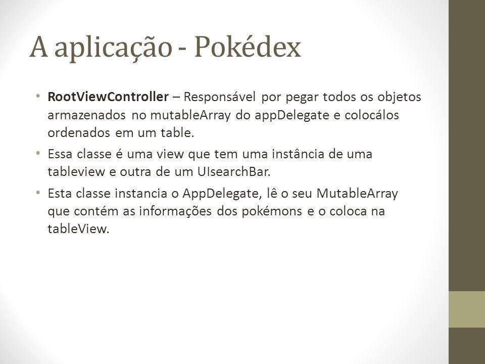 A aplicação - Pokédex RootViewController – Responsável por pegar todos os objetos armazenados no mutableArray do appDelegate e colocálos ordenados em