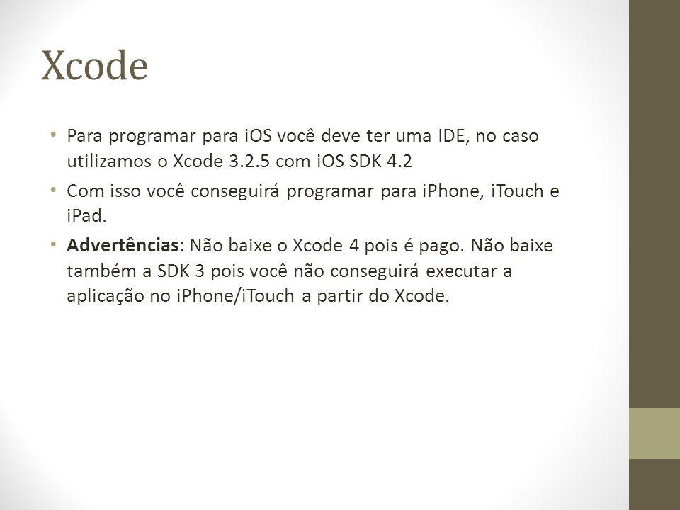 Xcode Para programar para iOS você deve ter uma IDE, no caso utilizamos o Xcode 3.2.5 com iOS SDK 4.2 Com isso você conseguirá programar para iPhone,