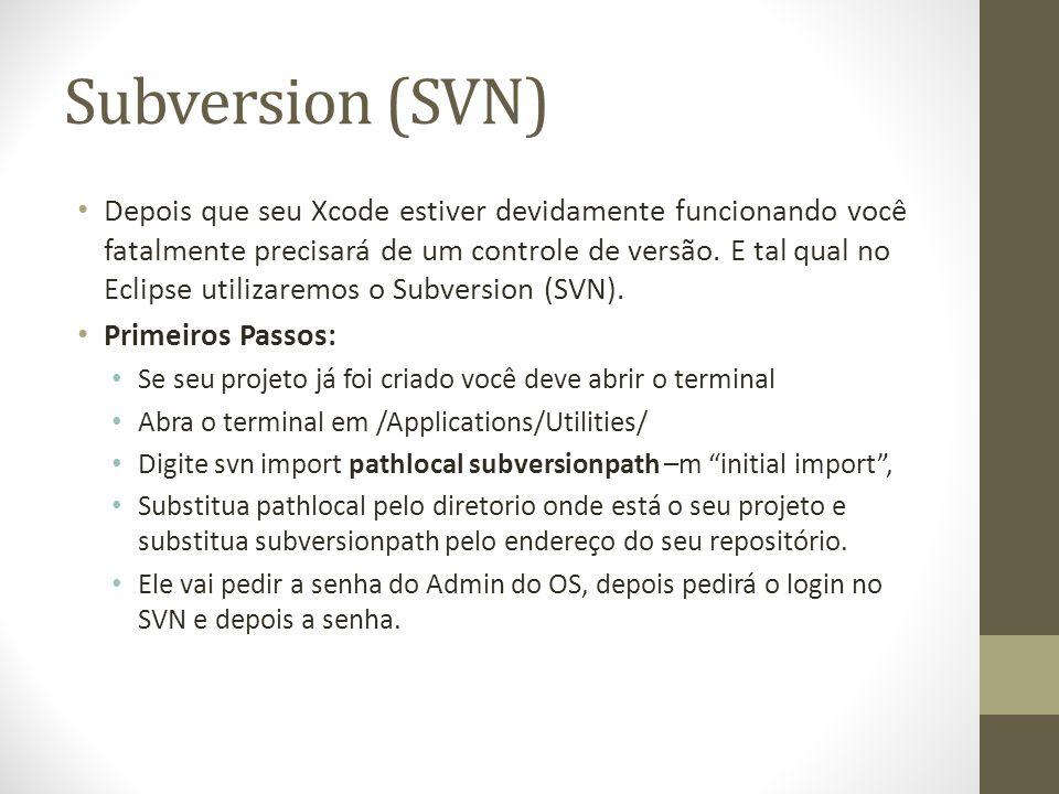 Subversion (SVN) Depois que seu Xcode estiver devidamente funcionando você fatalmente precisará de um controle de versão. E tal qual no Eclipse utiliz