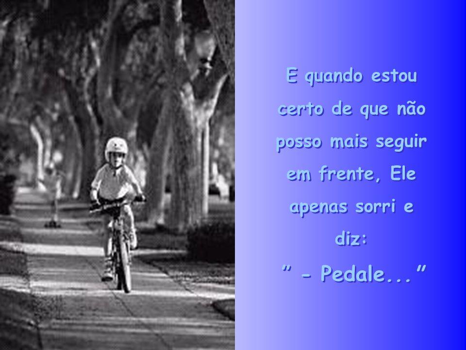 E quando estou certo de que não posso mais seguir em frente, Ele apenas sorri e diz: - Pedale... E quando estou certo de que não posso mais seguir em frente, Ele apenas sorri e diz: - Pedale...