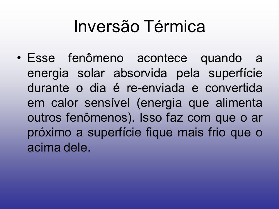 Inversão Térmica Esse fenômeno acontece quando a energia solar absorvida pela superfície durante o dia é re-enviada e convertida em calor sensível (energia que alimenta outros fenômenos).