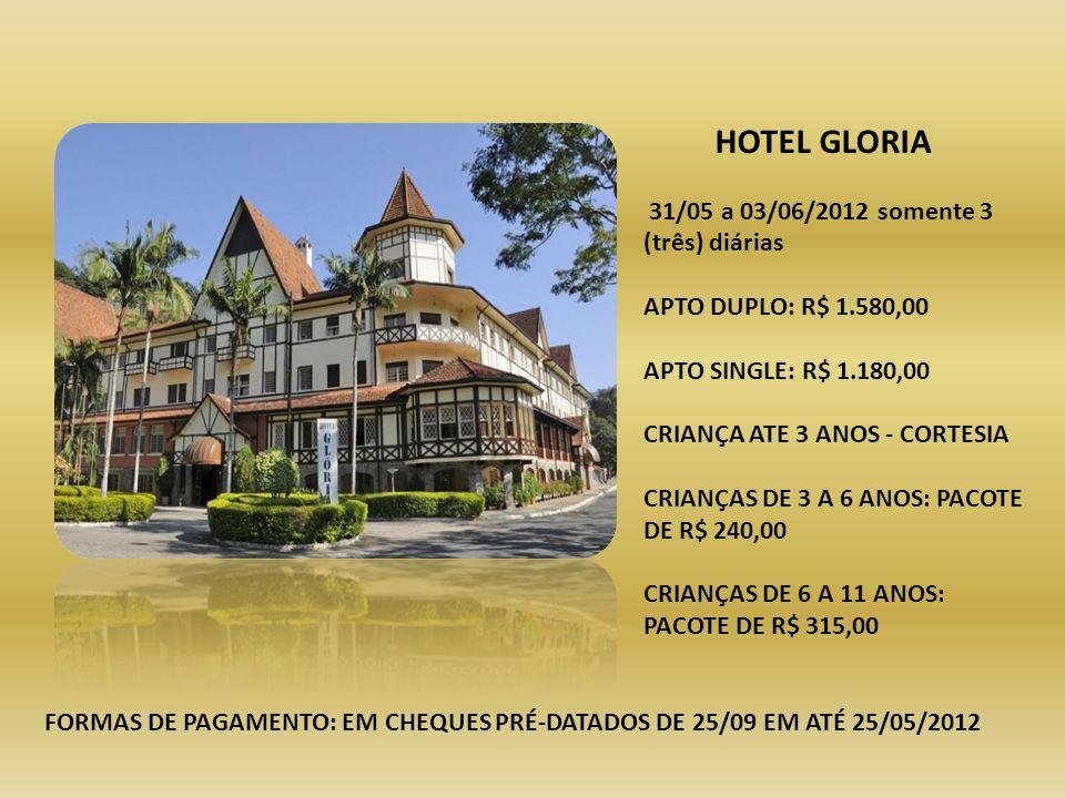 HOTEL GLORIA 31/05 a 03/06/2012 somente 3 (três) diárias APTO DUPLO: R$ 1.580,00 APTO SINGLE: R$ 1.180,00 CRIANÇA ATE 3 ANOS - CORTESIA CRIANÇAS DE 3 A 6 ANOS: PACOTE DE R$ 240,00 CRIANÇAS DE 6 A 11 ANOS: PACOTE DE R$ 315,00 FORMAS DE PAGAMENTO: EM CHEQUES PRÉ-DATADOS DE 25/09 EM ATÉ 25/05/2012