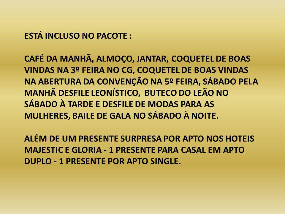 ESTÁ INCLUSO NO PACOTE : CAFÉ DA MANHÃ, ALMOÇO, JANTAR, COQUETEL DE BOAS VINDAS NA 3º FEIRA NO CG, COQUETEL DE BOAS VINDAS NA ABERTURA DA CONVENÇÃO NA 5º FEIRA, SÁBADO PELA MANHÃ DESFILE LEONÍSTICO, BUTECO DO LEÃO NO SÁBADO À TARDE E DESFILE DE MODAS PARA AS MULHERES, BAILE DE GALA NO SÁBADO À NOITE.