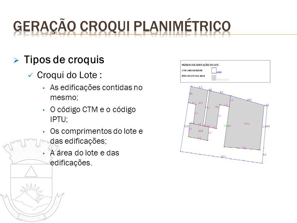 Tipos de croquis Croqui do Lote : As edificações contidas no mesmo; O código CTM e o código IPTU; Os comprimentos do lote e das edificações; A área do