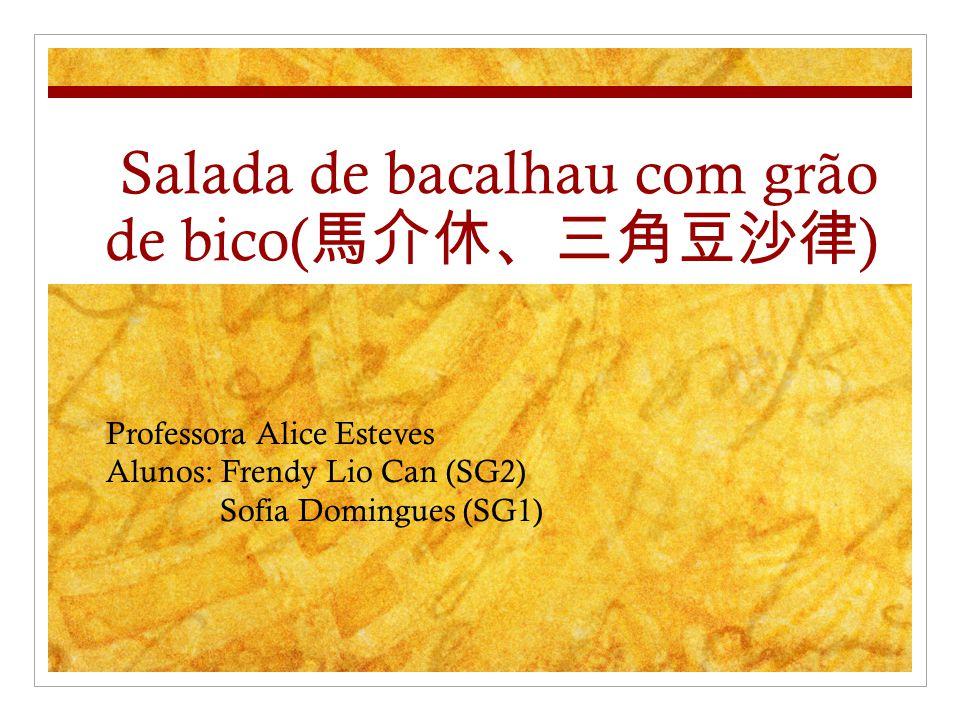Salada de bacalhau com grão de bico( ) Professora Alice Esteves Alunos: Frendy Lio Can (SG2) Sofia Domingues (SG1)
