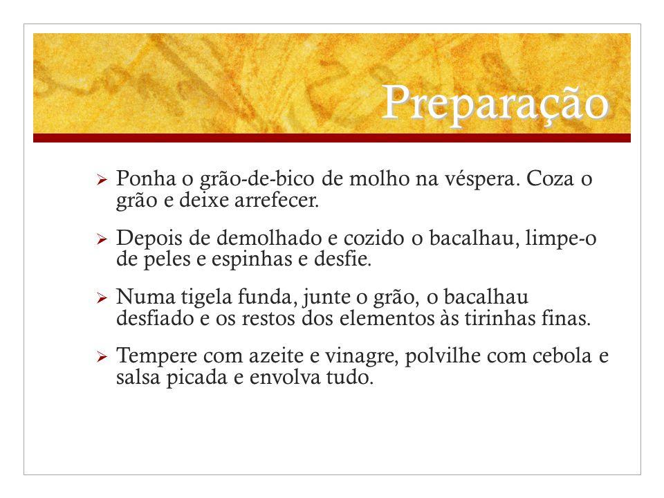 Preparação Ponha o grão-de-bico de molho na véspera. Coza o grão e deixe arrefecer. Depois de demolhado e cozido o bacalhau, limpe-o de peles e espinh