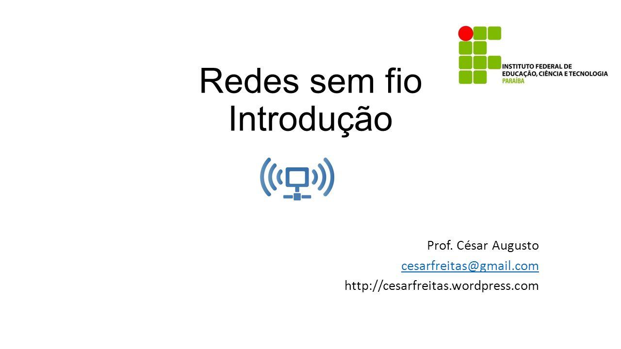 Redes sem fio Introdução Prof. César Augusto cesarfreitas@gmail.com http://cesarfreitas.wordpress.com