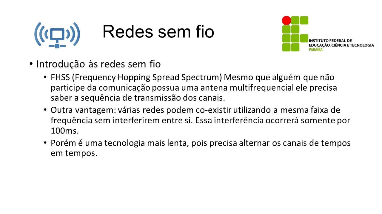 Redes sem fio Introdução às redes sem fio FHSS (Frequency Hopping Spread Spectrum) Mesmo que alguém que não participe da comunicação possua uma antena