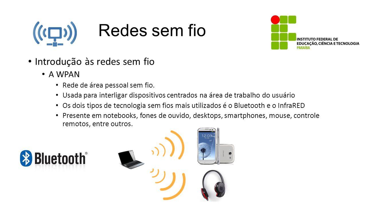Redes sem fio Introdução às redes sem fio A WPAN Rede de área pessoal sem fio. Usada para interligar dispositivos centrados na área de trabalho do usu