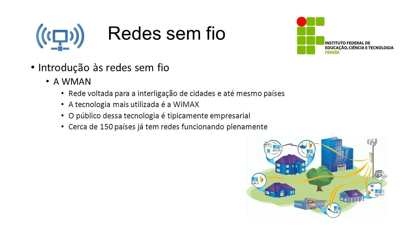 Redes sem fio Introdução às redes sem fio A WMAN Rede voltada para a interligação de cidades e até mesmo países A tecnologia mais utilizada é a WiMAX