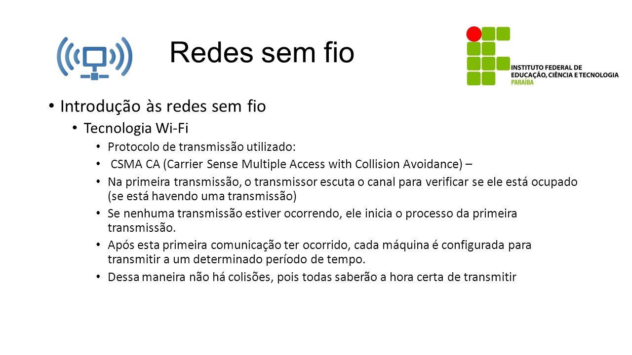 Redes sem fio Introdução às redes sem fio Tecnologia Wi-Fi Protocolo de transmissão utilizado: CSMA CA (Carrier Sense Multiple Access with Collision A