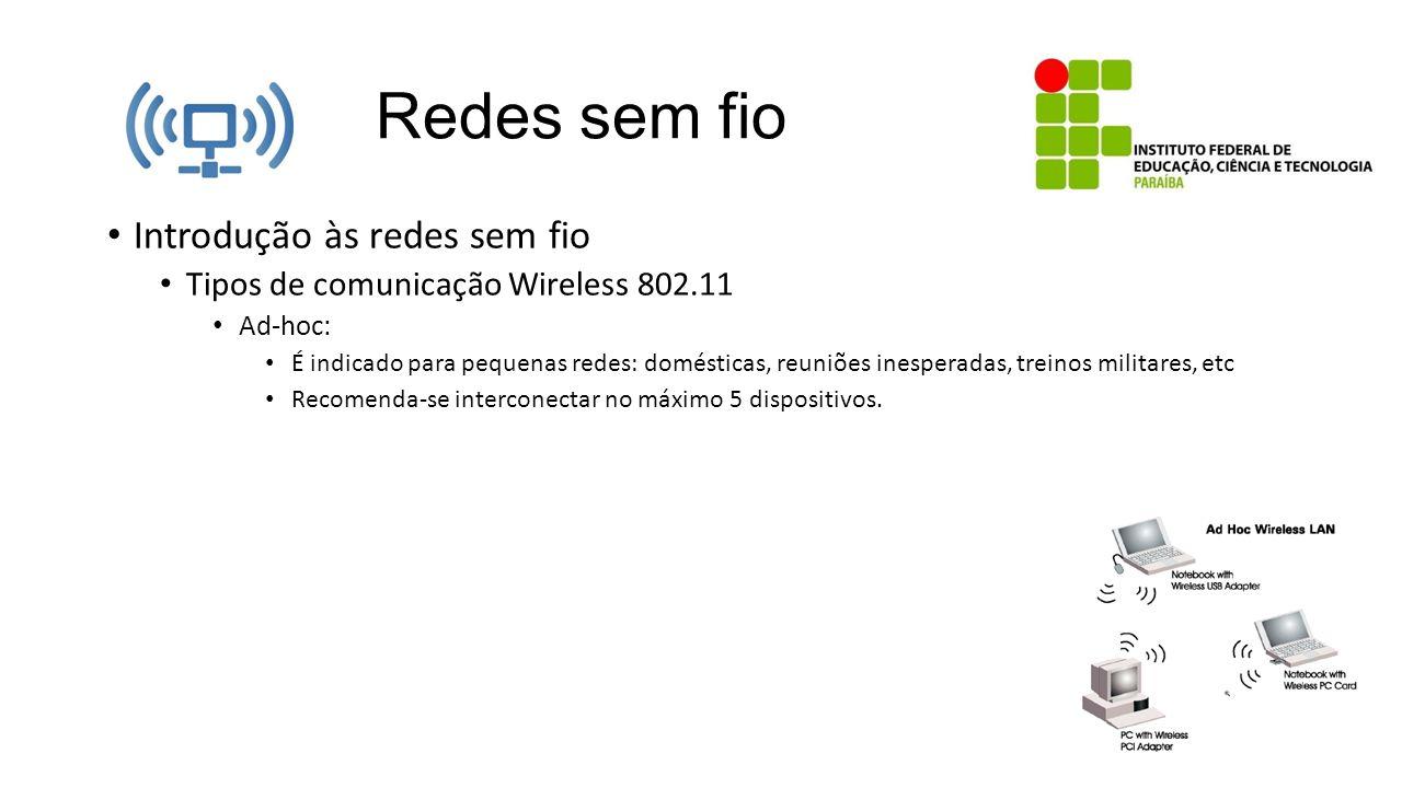 Redes sem fio Introdução às redes sem fio Tipos de comunicação Wireless 802.11 Ad-hoc: É indicado para pequenas redes: domésticas, reuniões inesperada