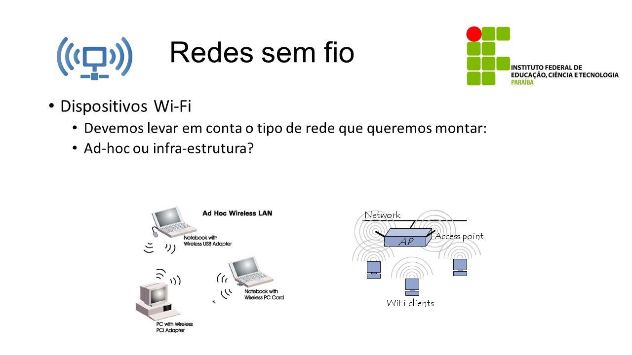 Redes sem fio Dispositivos Wi-Fi Devemos levar em conta o tipo de rede que queremos montar: Ad-hoc ou infra-estrutura?