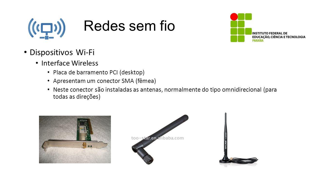 Redes sem fio Dispositivos Wi-Fi Interface Wireless Placa de barramento PCI (desktop) Apresentam um conector SMA (fêmea) Neste conector são instaladas