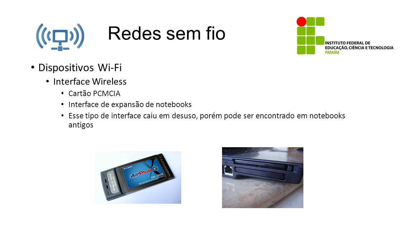 Redes sem fio Dispositivos Wi-Fi Interface Wireless Cartão PCMCIA Interface de expansão de notebooks Esse tipo de interface caiu em desuso, porém pode