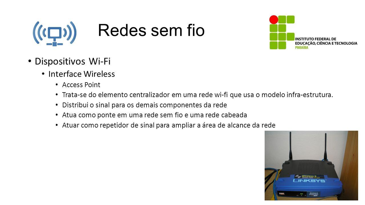 Redes sem fio Dispositivos Wi-Fi Interface Wireless Access Point Trata-se do elemento centralizador em uma rede wi-fi que usa o modelo infra-estrutura