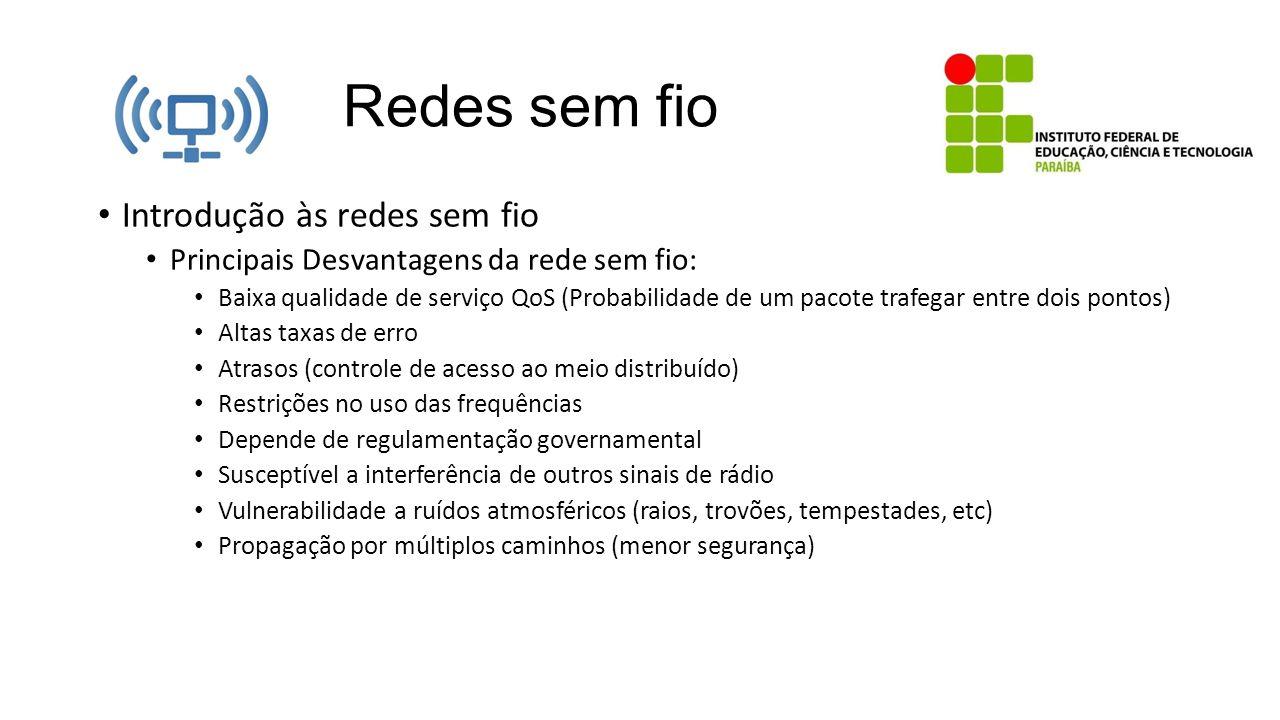 Redes sem fio Introdução às redes sem fio Principais Desvantagens da rede sem fio: Baixa qualidade de serviço QoS (Probabilidade de um pacote trafegar