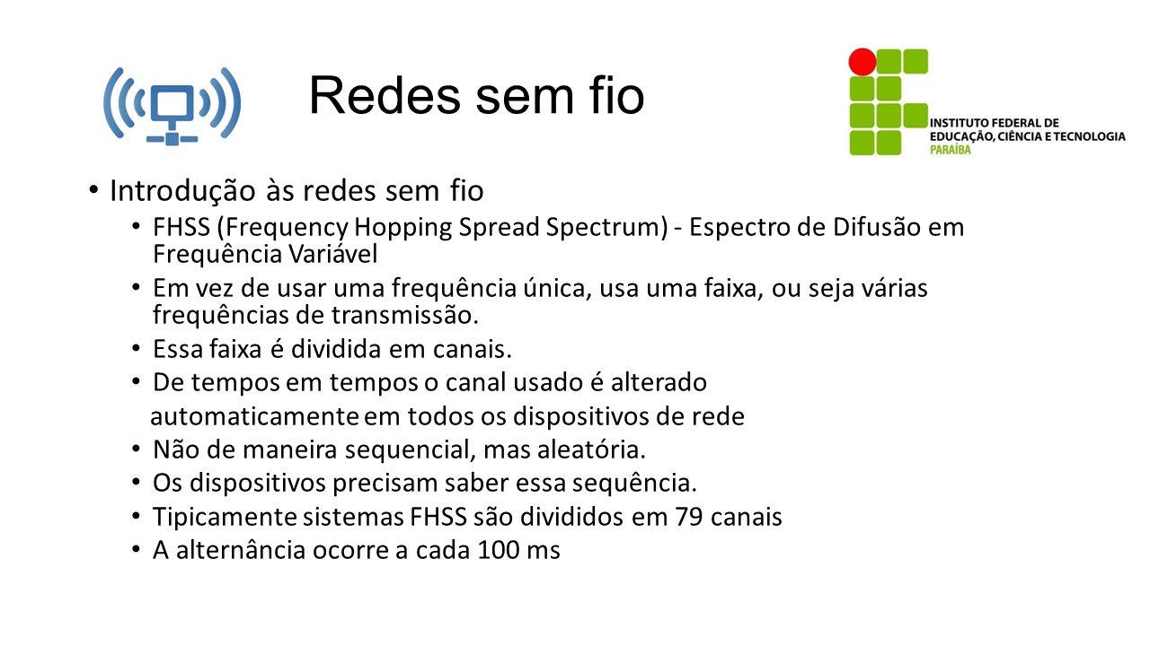 Redes sem fio Introdução às redes sem fio FHSS (Frequency Hopping Spread Spectrum) Mesmo que alguém que não participe da comunicação possua uma antena multifrequencial ele precisa saber a sequência de transmissão dos canais.