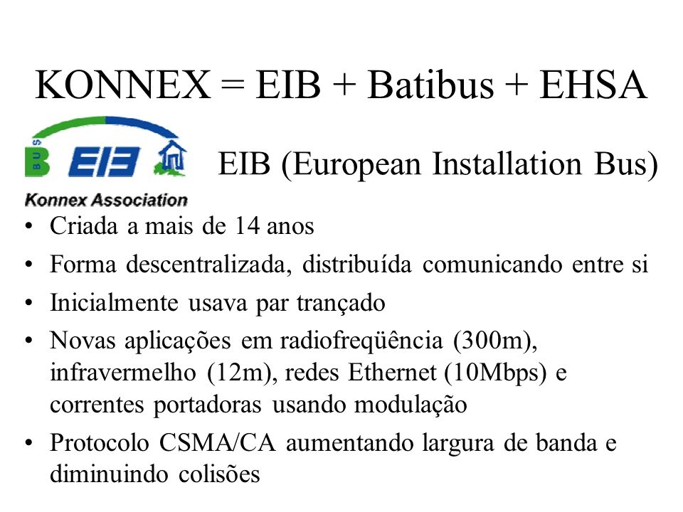 KONNEX = EIB + Batibus + EHSA EIB (European Installation Bus) Criada a mais de 14 anos Forma descentralizada, distribuída comunicando entre si Inicial
