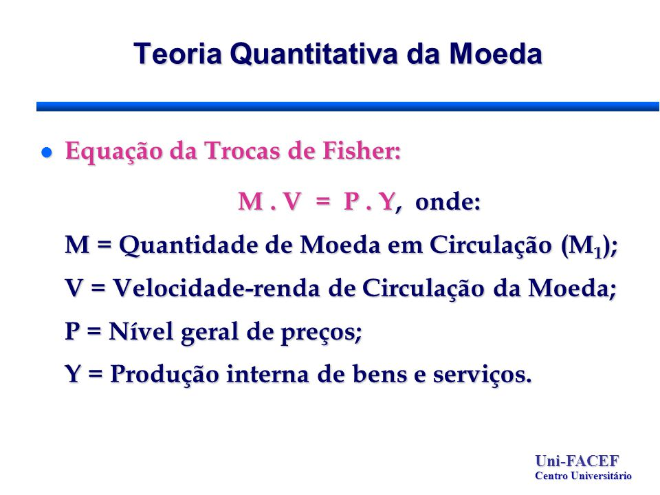 Teoria Quantitativa da Moeda l Equação da Trocas de Fisher: M. V = P. Y, onde: M = Quantidade de Moeda em Circulação (M 1 ); V = Velocidade-renda de C