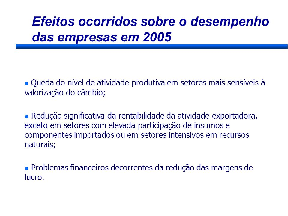 Efeitos ocorridos sobre o desempenho das empresas em 2005 Queda do nível de atividade produtiva em setores mais sensíveis à valorização do câmbio; l R