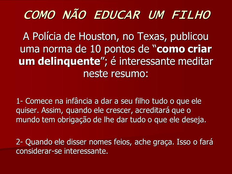 COMO NÃO EDUCAR UM FILHO A Polícia de Houston, no Texas, publicou uma norma de 10 pontos de como criar um delinquente; é interessante meditar neste resumo: 1- Comece na infância a dar a seu filho tudo o que ele quiser.