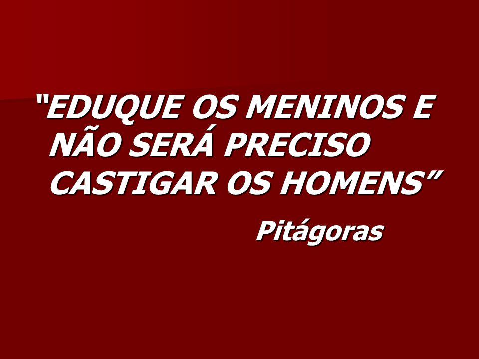 EDUQUE OS MENINOS E NÃO SERÁ PRECISO CASTIGAR OS HOMENS Pitágoras Pitágoras