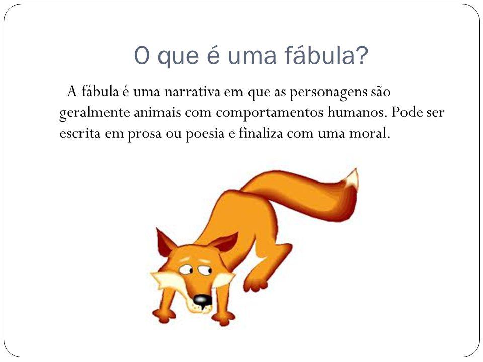 O que é uma fábula? A fábula é uma narrativa em que as personagens são geralmente animais com comportamentos humanos. Pode ser escrita em prosa ou poe