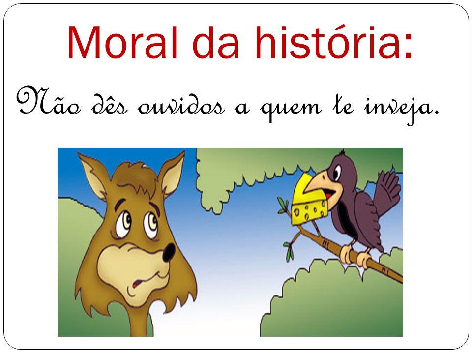 Moral da história: Não dês ouvidos a quem te inveja.