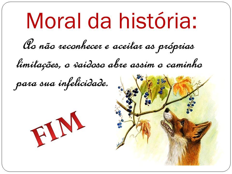 Moral da história: Ao não reconhecer e aceitar as próprias limitações, o vaidoso abre assim o caminho para sua infelicidade.