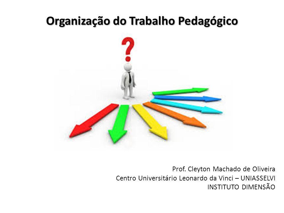 Organização do Trabalho Pedagógico Prof. Cleyton Machado de Oliveira Centro Universitário Leonardo da Vinci – UNIASSELVI INSTITUTO DIMENSÃO
