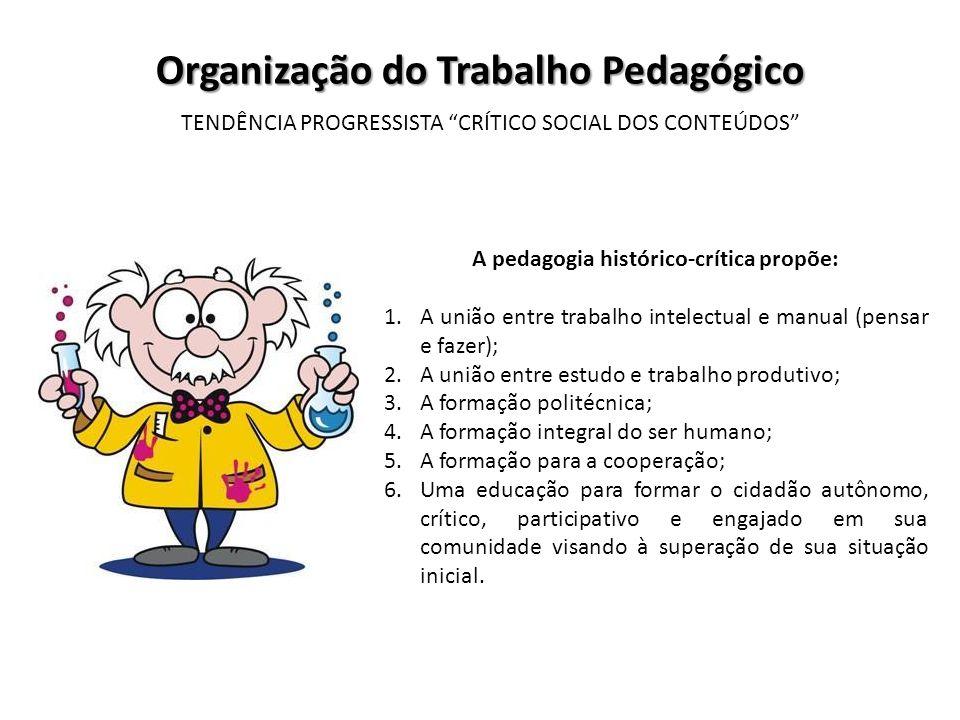 Organização do Trabalho Pedagógico TENDÊNCIA PROGRESSISTA CRÍTICO SOCIAL DOS CONTEÚDOS A pedagogia histórico-crítica propõe: 1.A união entre trabalho