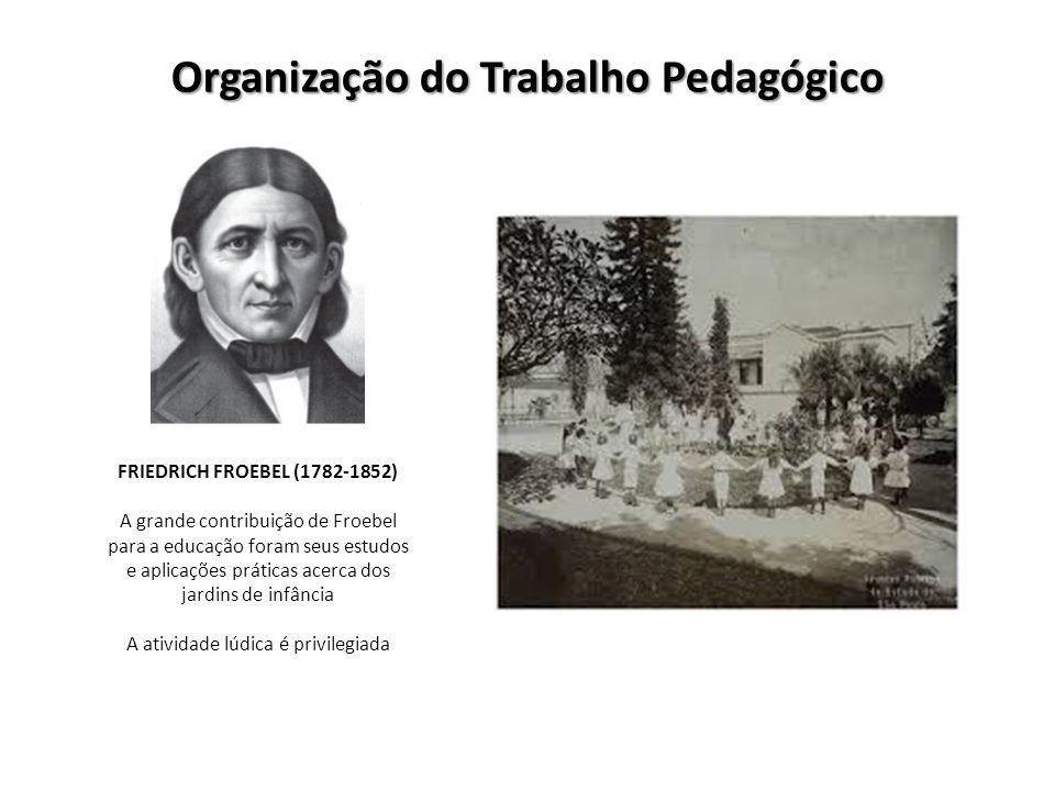 Organização do Trabalho Pedagógico FRIEDRICH FROEBEL (1782-1852) A grande contribuição de Froebel para a educação foram seus estudos e aplicações prát