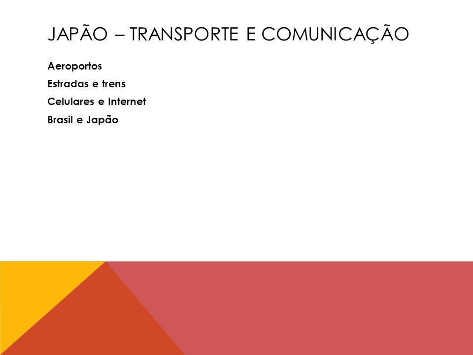 JAPÃO – TRANSPORTE E COMUNICAÇÃO Aeroportos Estradas e trens Celulares e Internet Brasil e Japão