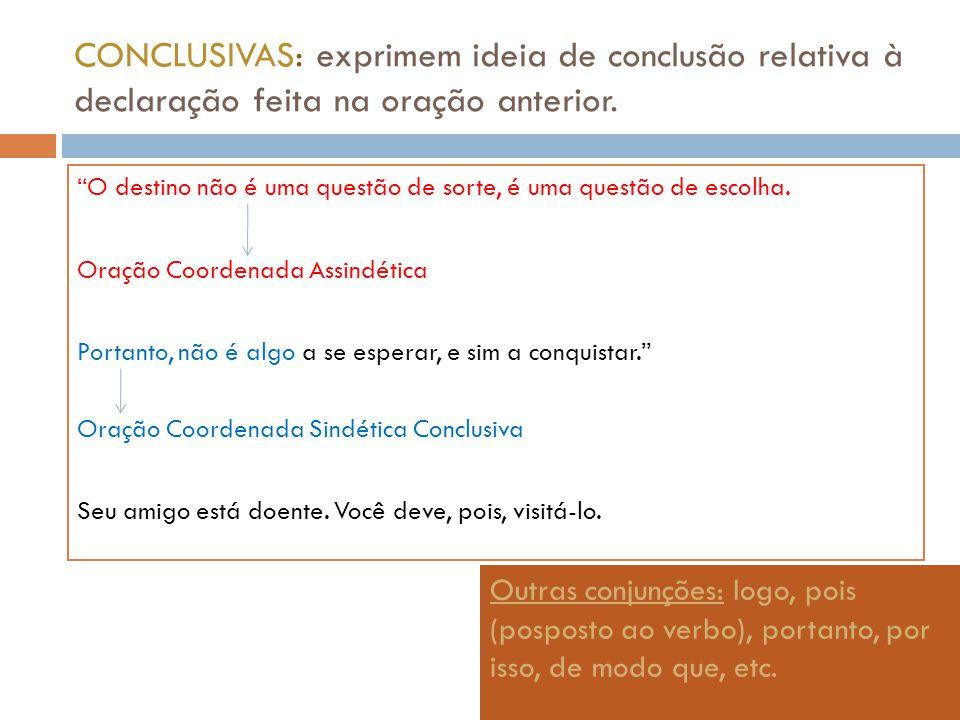 CONCLUSIVAS: exprimem ideia de conclusão relativa à declaração feita na oração anterior. O destino não é uma questão de sorte, é uma questão de escolh