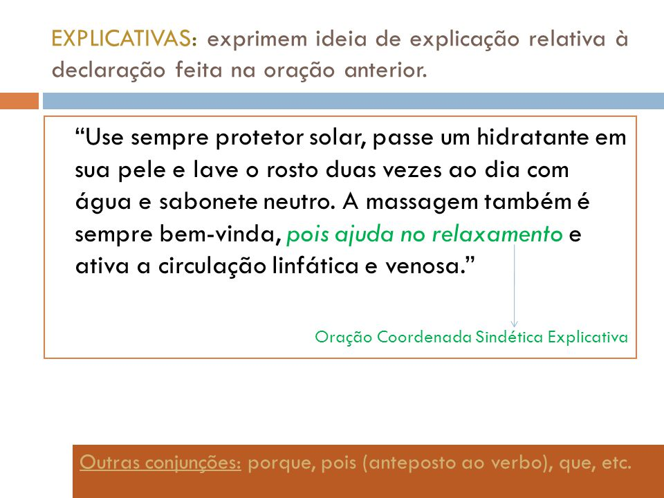 EXPLICATIVAS: exprimem ideia de explicação relativa à declaração feita na oração anterior. Use sempre protetor solar, passe um hidratante em sua pele
