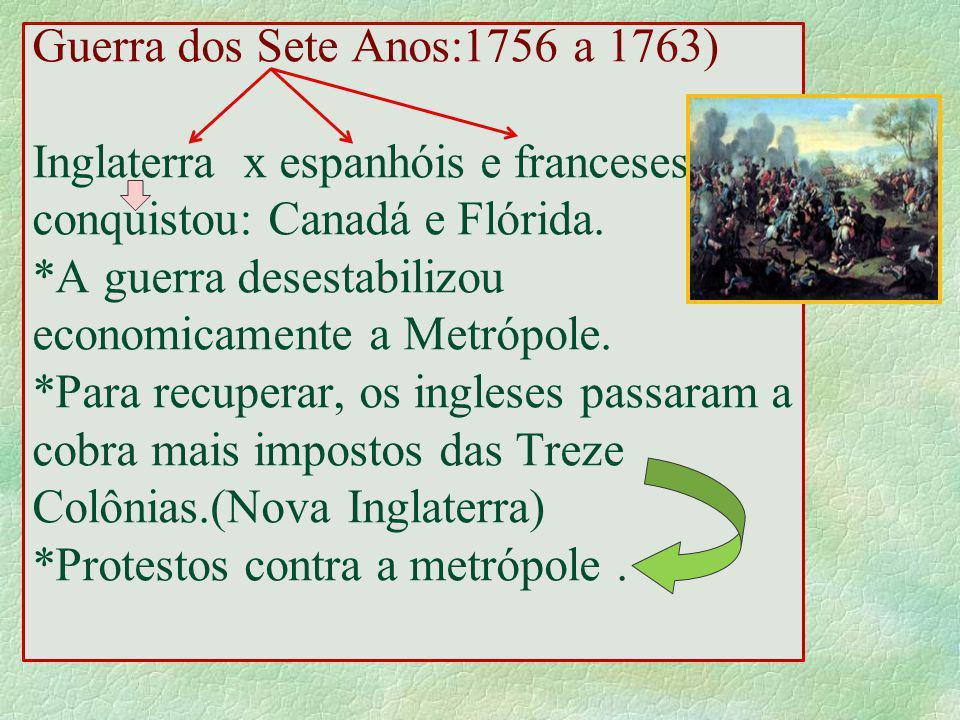 Guerra dos Sete Anos:1756 a 1763) Inglaterra x espanhóis e franceses conquistou: Canadá e Flórida. *A guerra desestabilizou economicamente a Metrópole