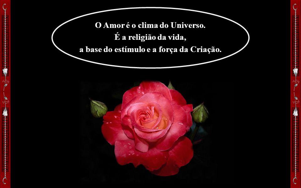 O Amor é o clima do Universo. É a religião da vida, a base do estímulo e a força da Criação.