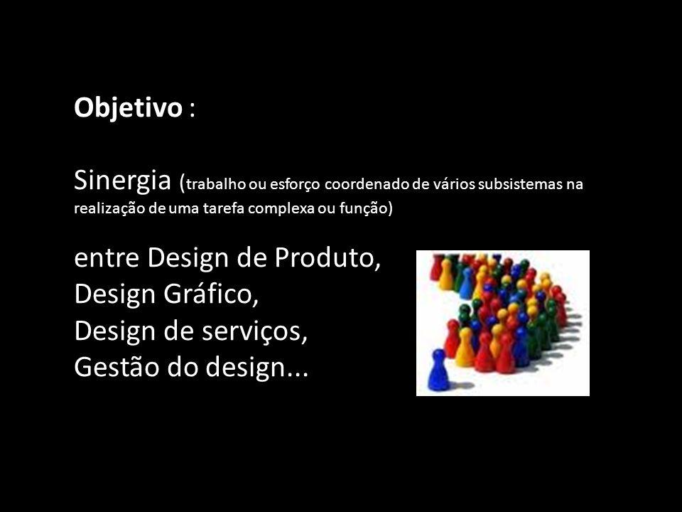 Objetivo : Sinergia ( trabalho ou esforço coordenado de vários subsistemas na realização de uma tarefa complexa ou função) entre Design de Produto, Design Gráfico, Design de serviços, Gestão do design...