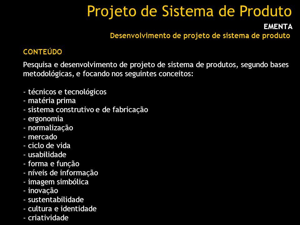 Projeto de Sistema de Produto EMENTA Desenvolvimento de projeto de sistema de produto Pesquisa e desenvolvimento de projeto de sistema de produtos, segundo bases metodológicas, e focando nos seguintes conceitos: - técnicos e tecnológicos - matéria prima - sistema construtivo e de fabricação - ergonomia - normalização - mercado - ciclo de vida - usabilidade - forma e função - níveis de informação - imagem simbólica - inovação - sustentabilidade - cultura e identidade - criatividade CONTEÚDO