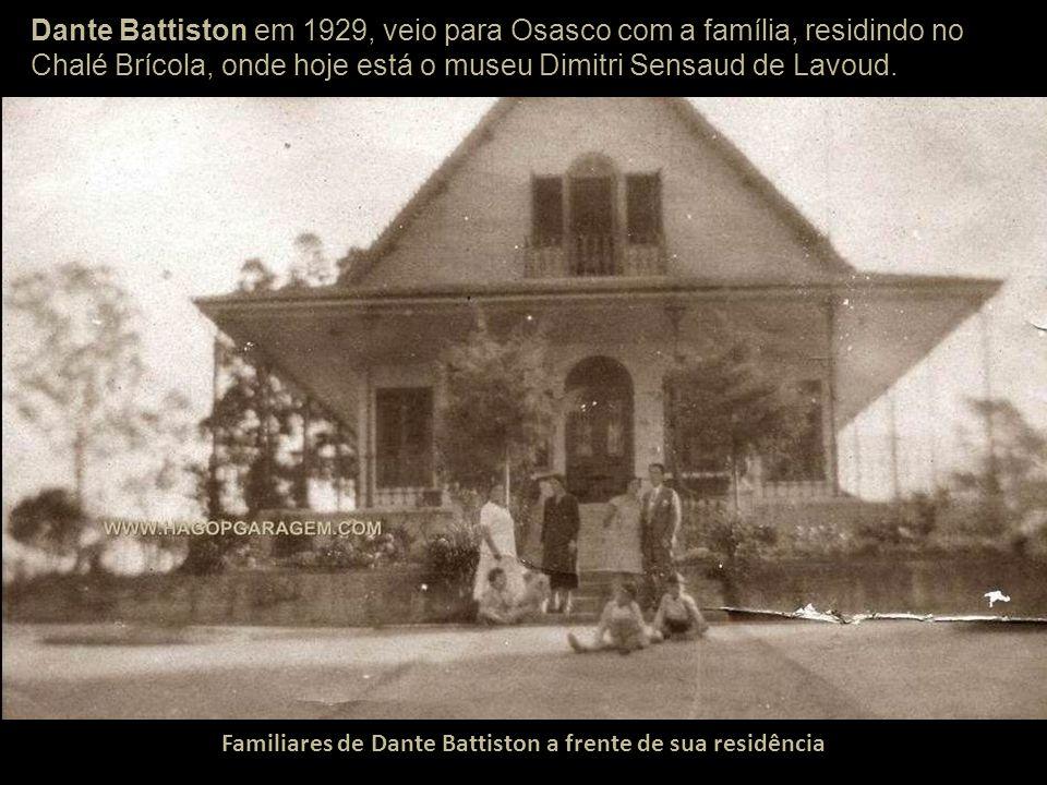 Dante Battiston em 1929, veio para Osasco com a família, residindo no Chalé Brícola, onde hoje está o museu Dimitri Sensaud de Lavoud.