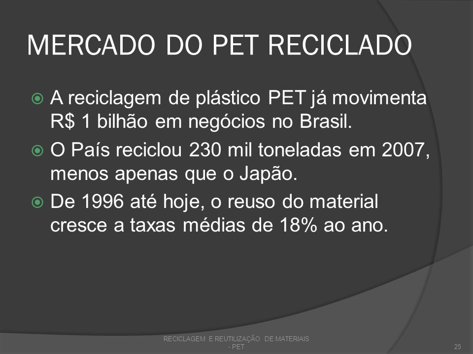 MERCADO DO PET RECICLADO A reciclagem de plástico PET já movimenta R$ 1 bilhão em negócios no Brasil. O País reciclou 230 mil toneladas em 2007, menos