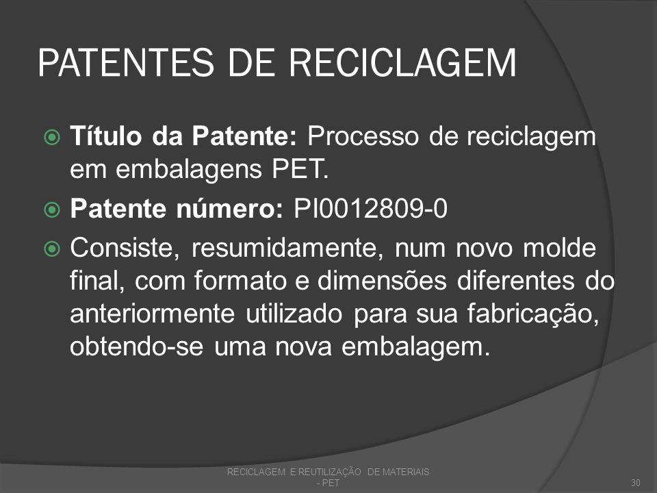 PATENTES DE RECICLAGEM Título da Patente: Processo de reciclagem em embalagens PET. Patente número: PI0012809-0 Consiste, resumidamente, num novo mold