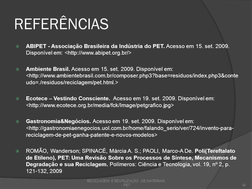 REFERÊNCIAS ABIPET - Associação Brasileira da Indústria do PET. Acesso em 15. set. 2009. Disponível em: Ambiente Brasil. Acesso em 15. set. 2009. Disp