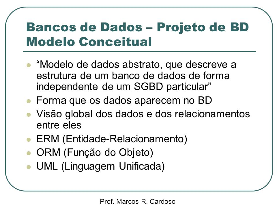 Bancos de Dados – Projeto de BD Modelo Conceitual Prof. Marcos R. Cardoso Modelo de dados abstrato, que descreve a estrutura de um banco de dados de f
