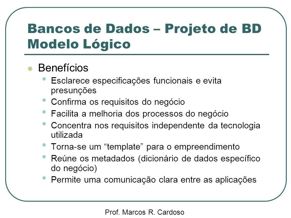 Bancos de Dados – Projeto de BD Modelo Lógico Prof. Marcos R. Cardoso Benefícios Esclarece especificações funcionais e evita presunções Confirma os re