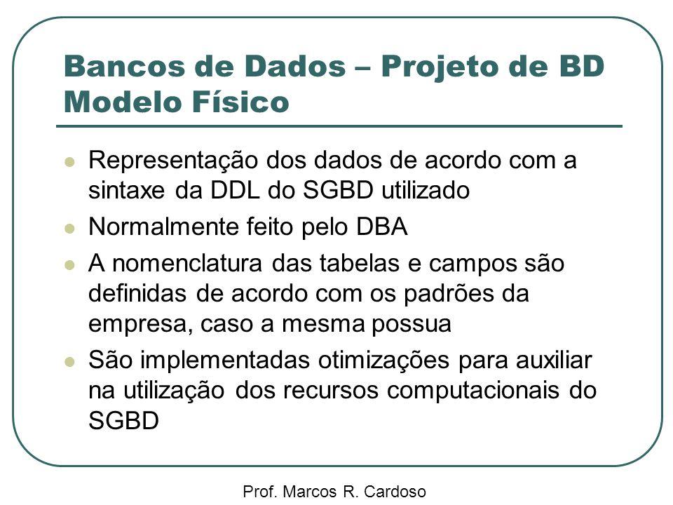 Bancos de Dados – Projeto de BD Modelo Físico Prof. Marcos R. Cardoso Representação dos dados de acordo com a sintaxe da DDL do SGBD utilizado Normalm