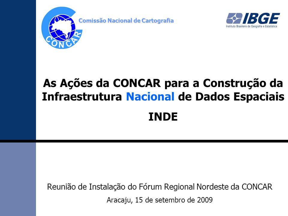 Comissão Nacional de Cartografia Reunião de Instalação do Fórum Regional Nordeste da CONCAR Aracaju, 15 de setembro de 2009 As Ações da CONCAR para a