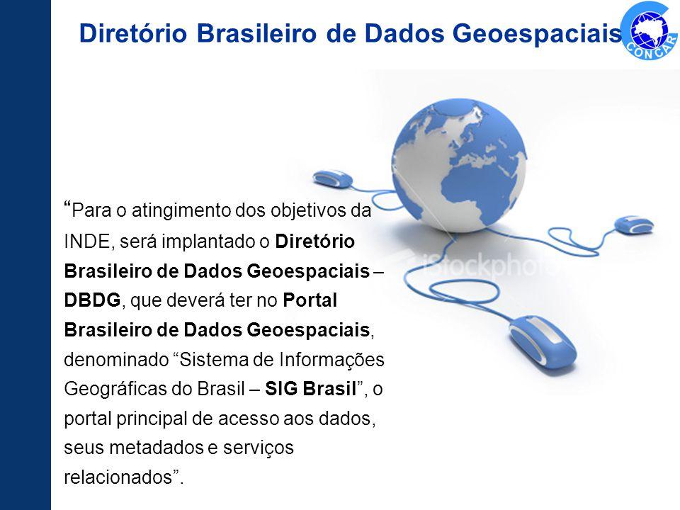 Para o atingimento dos objetivos da INDE, será implantado o Diretório Brasileiro de Dados Geoespaciais – DBDG, que deverá ter no Portal Brasileiro de