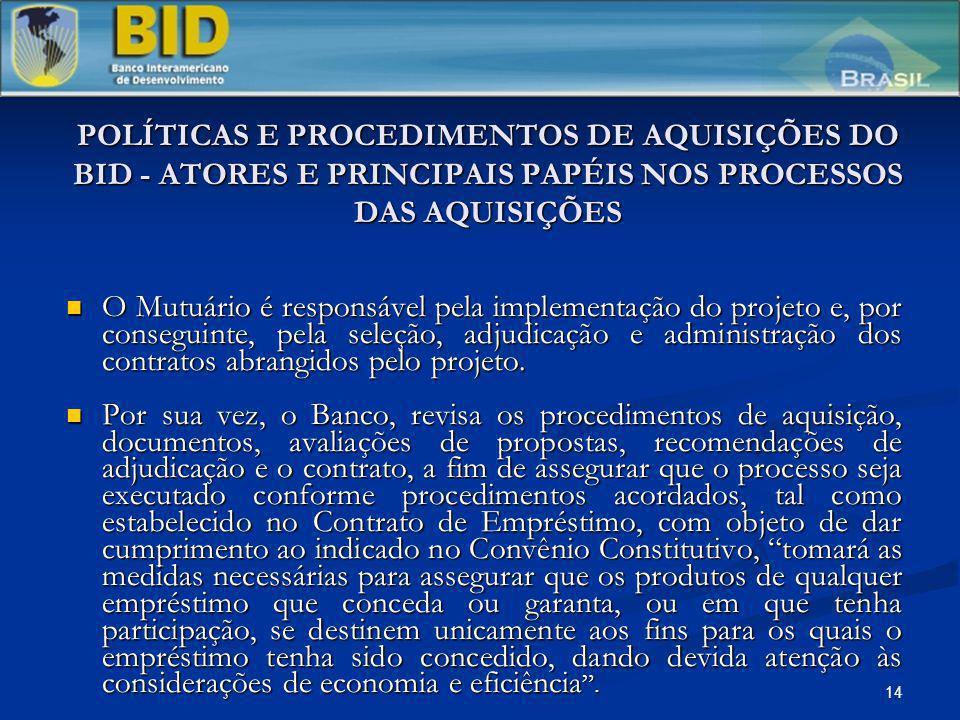 14 POLÍTICAS E PROCEDIMENTOS DE AQUISIÇÕES DO BID - ATORES E PRINCIPAIS PAPÉIS NOS PROCESSOS DAS AQUISIÇÕES O Mutuário é responsável pela implementaçã